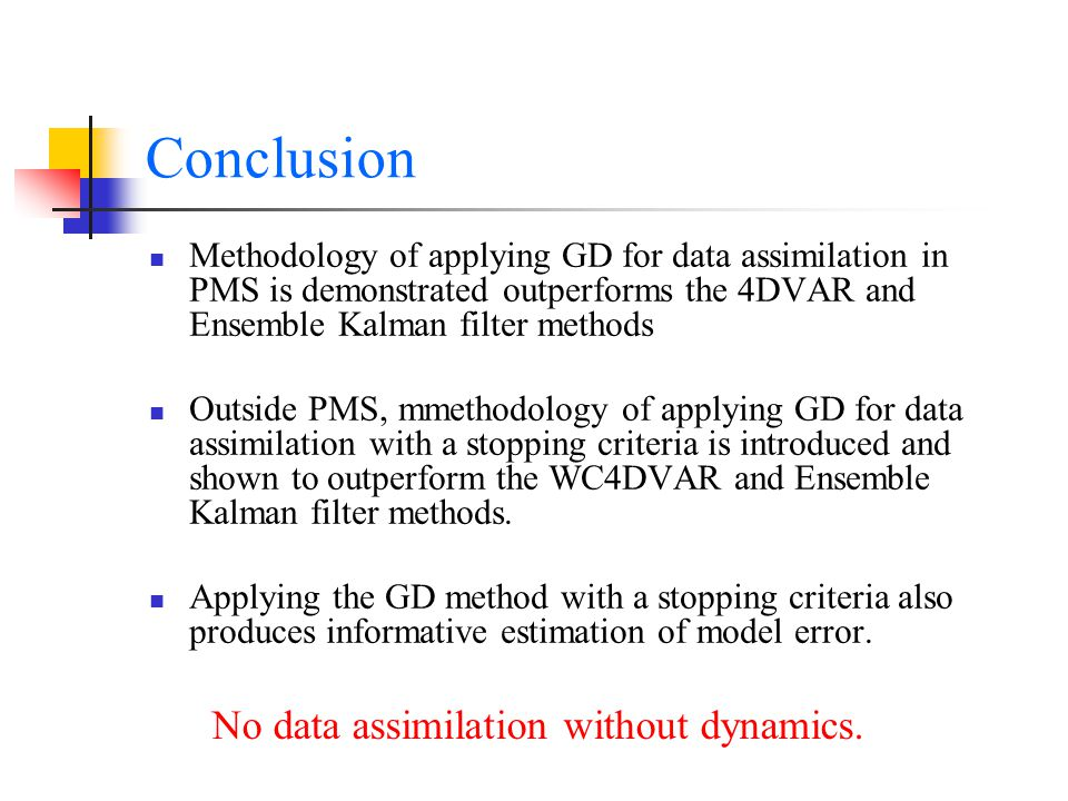 Conclusion Methodology of applying GD for data assimilation in PMS is demonstrated outperforms the 4DVAR and Ensemble Kalman filter methods Outside PMS, mmethodology of applying GD for data assimilation with a stopping criteria is introduced and shown to outperform the WC4DVAR and Ensemble Kalman filter methods.