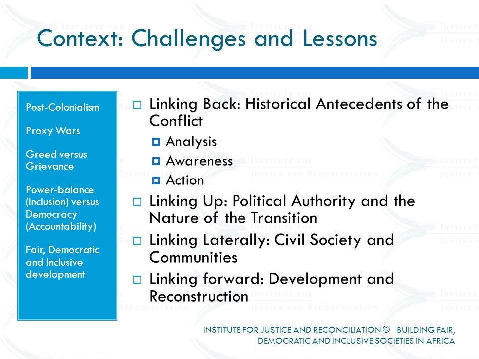 Context: Challenges and Lessons INSTITUTE FOR JUSTICE AND RECONCILIATION © BUILDING FAIR, DEMOCRATIC AND INCLUSIVE SOCIETIES IN AFRICA Post-Colonialism Proxy Wars Greed versus Grievance Power-balance (Inclusion) versus Democracy (Accountability) Fair, Democratic and Inclusive development  Linking Back: Historical Antecedents of the Conflict  Analysis  Awareness  Action  Linking Up: Political Authority and the Nature of the Transition  Linking Laterally: Civil Society and Communities  Linking forward: Development and Reconstruction