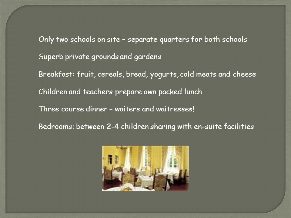 Only two schools on site – separate quarters for both schools Superb private grounds and gardens Breakfast: fruit, cereals, bread, yogurts, cold meats and cheese Children and teachers prepare own packed lunch Three course dinner – waiters and waitresses.