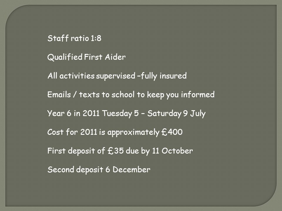 Staff ratio 1:8 Qualified First Aider All activities supervised –fully insured Emails / texts to school to keep you informed Year 6 in 2011 Tuesday 5 – Saturday 9 July Cost for 2011 is approximately £400 First deposit of £35 due by 11 October Second deposit 6 December