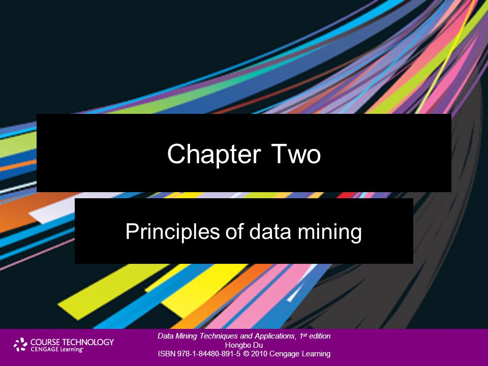 Data Mining Techniques and Applications, 1 st edition Hongbo Du ISBN 978-1-84480-891-5 © 2010 Cengage Learning Chapter Two Principles of data mining