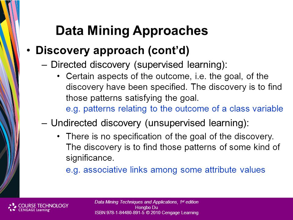 Data Mining Techniques and Applications, 1 st edition Hongbo Du ISBN 978-1-84480-891-5 © 2010 Cengage Learning Data Mining Approaches Discovery approa