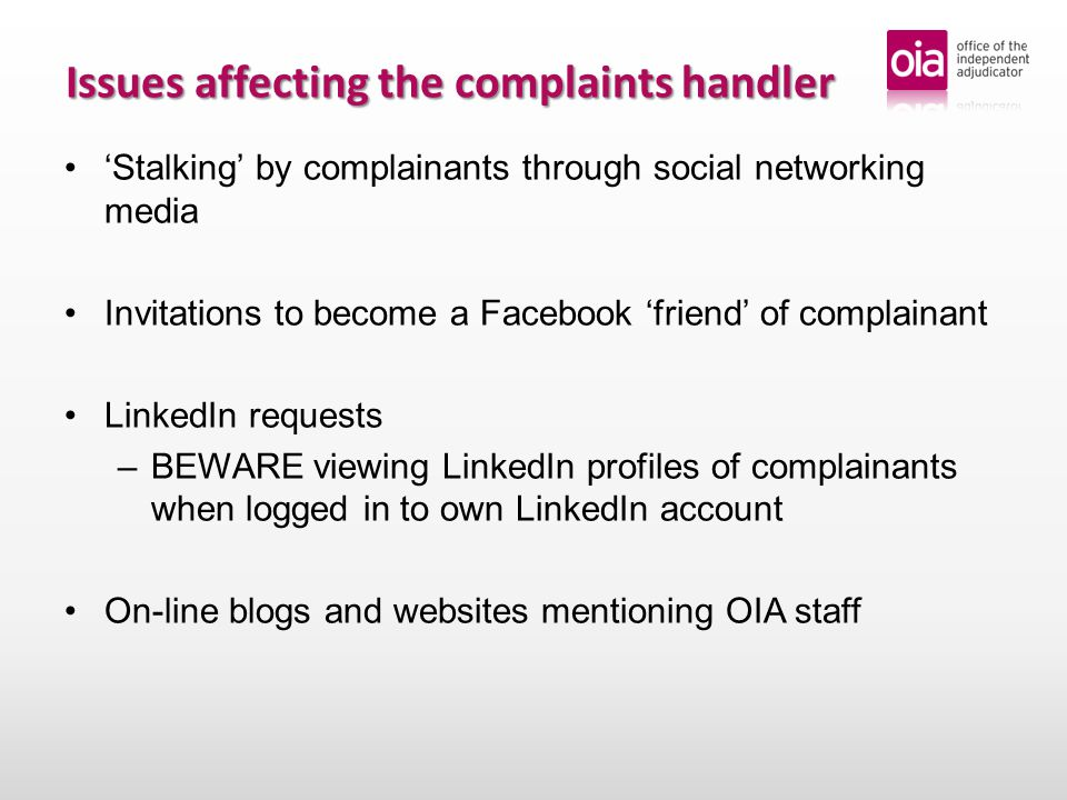 Issues affecting the complaints handler 'Stalking' by complainants through social networking media Invitations to become a Facebook 'friend' of complainant LinkedIn requests – –BEWARE viewing LinkedIn profiles of complainants when logged in to own LinkedIn account On-line blogs and websites mentioning OIA staff