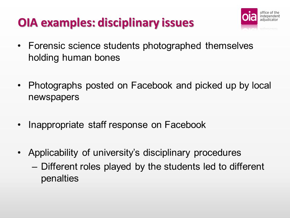 OIA examples: disciplinary issues Student commented about his nursing course in an on-line blog (did not name individuals) Student withdrawn from course following 'fitness to practise' proceedings and referred to the relevant professional body (the NMC) NMC determined was 'no case to answer' 'Professional elements' of vocational courses – –Codes of conduct published by professional bodies OIA rejected student's complaint that penalty imposed by university was too harsh