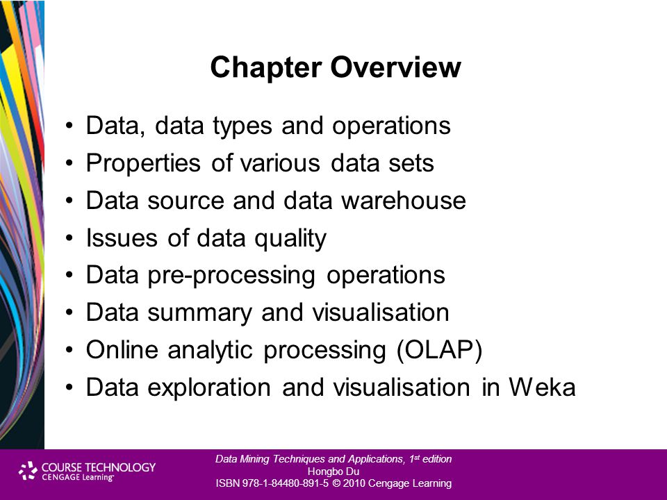Data Mining Techniques and Applications, 1 st edition Hongbo Du ISBN 978-1-84480-891-5 © 2010 Cengage Learning Data Source and Data Warehouse Sources of data –Local data source available –Local operational systems from different departments –Third-party external data source –Enterprise/Organisational data warehouse An organisational database for decision making A central data repository separate from operational systems Enforcing organisation-wide data consistency and integration Providing data details as well as data summarisation Providing data values as well as meta-data Equipped with data analysis and reporting tools As a data source for data mining