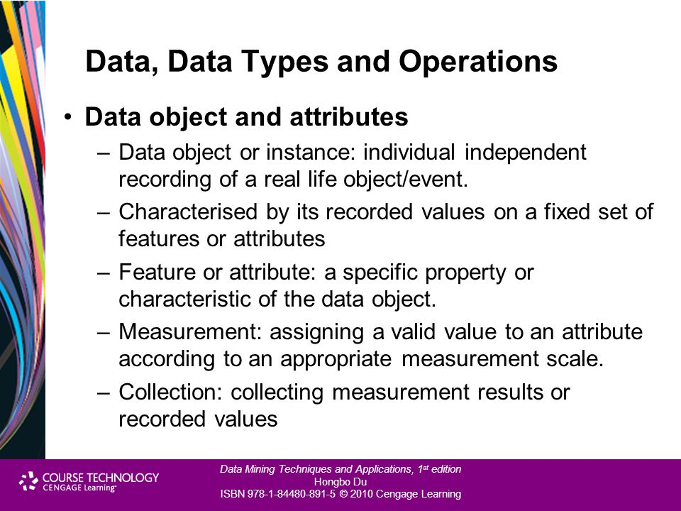 Data Mining Techniques and Applications, 1 st edition Hongbo Du ISBN 978-1-84480-891-5 © 2010 Cengage Learning Data, Data Types and Operations Data object and attributes –Data object or instance: individual independent recording of a real life object/event.