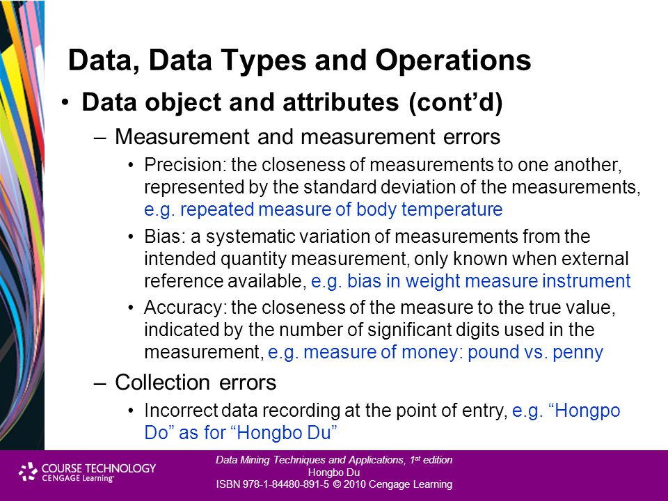 Data Mining Techniques and Applications, 1 st edition Hongbo Du ISBN 978-1-84480-891-5 © 2010 Cengage Learning Data Pre-processing Data binarisation –What: to convert discrete categorical values to binary Boolean attribute values –The purpose: the same as for discretisation –How: Convert m categorical values to values in [0, m-1] Convert each to binary number of n bits where n = log 2 m Use m asymmetric binary variables to represent each of m values