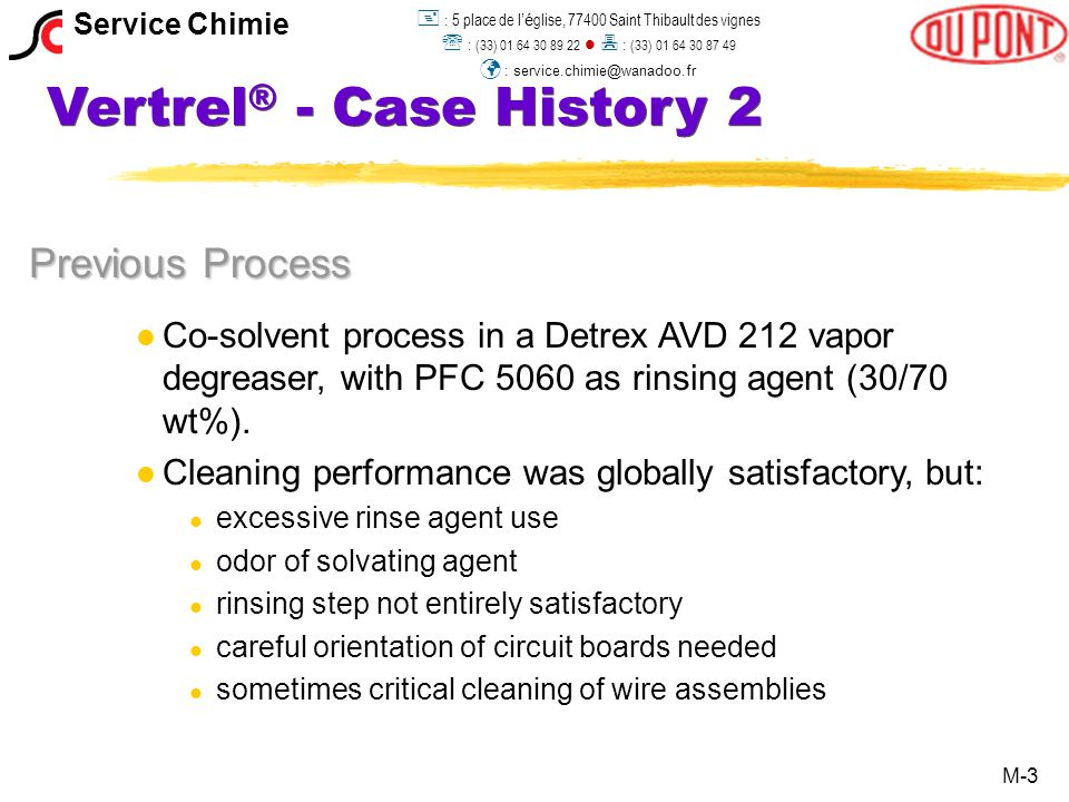 Vertrel ® - Case History 2 Alternative Chemistry Solution l l Tests were conducted with Vertrel ® SMT and XMS Plus l l Stringent tests due to 9 days waiting before cleaning l l Both products showed significant better results than the co-solvent process in use l l Slight advantage for Vertrel ® XMS M-4 Service Chimie  : 5 place de l 'é glise, 77400 Saint Thibault des vignes  : (33) 01 64 30 89 22  : (33) 01 64 30 87 49 : service.chimie@wanadoo.fr