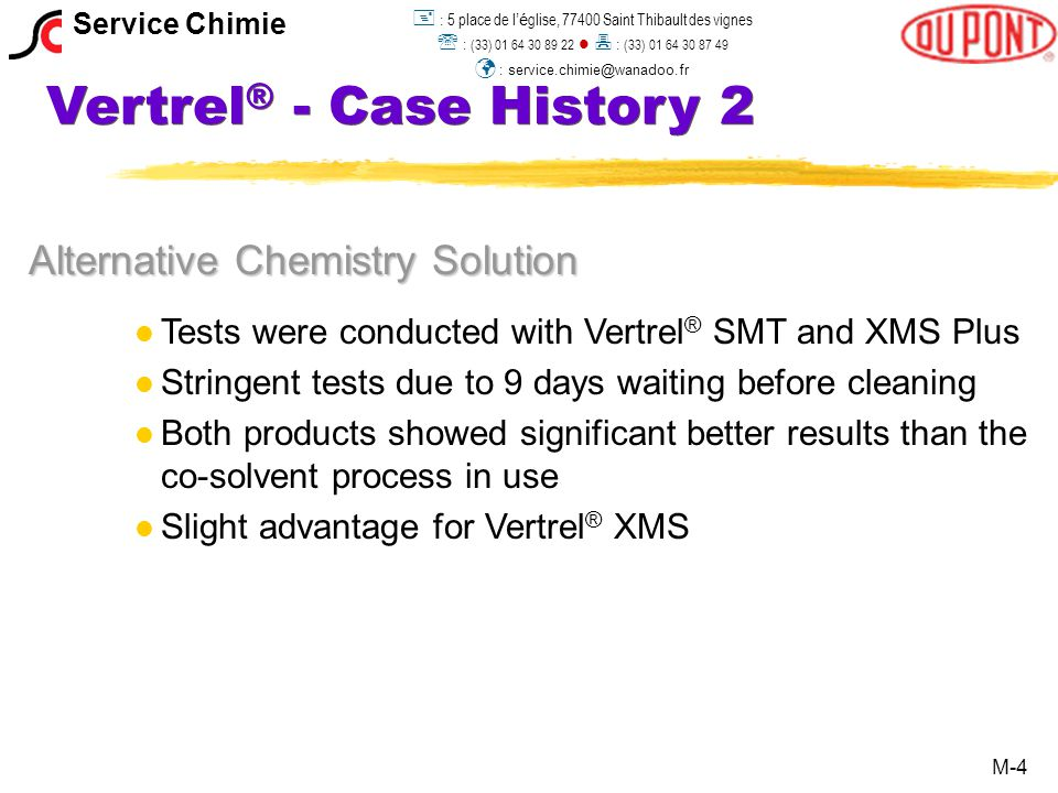 Vertrel ® - Case History 2 The New Process l l AMT kept its existing Detrex AVD machine, with only a few minor technical modifications l l Key advantages of the new system are: single azeotropic solvent improved cleanliness, including for wire assemblies operator acceptance (no odor, better performance) simplified equipment (no mixing needed anymore) lower boiling point, thus quicker availability of the parts for further processing M-5 Service Chimie  : 5 place de l 'é glise, 77400 Saint Thibault des vignes  : (33) 01 64 30 89 22  : (33) 01 64 30 87 49 : service.chimie@wanadoo.fr