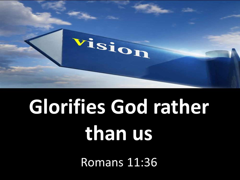 Glorifies God rather than us Romans 11:36