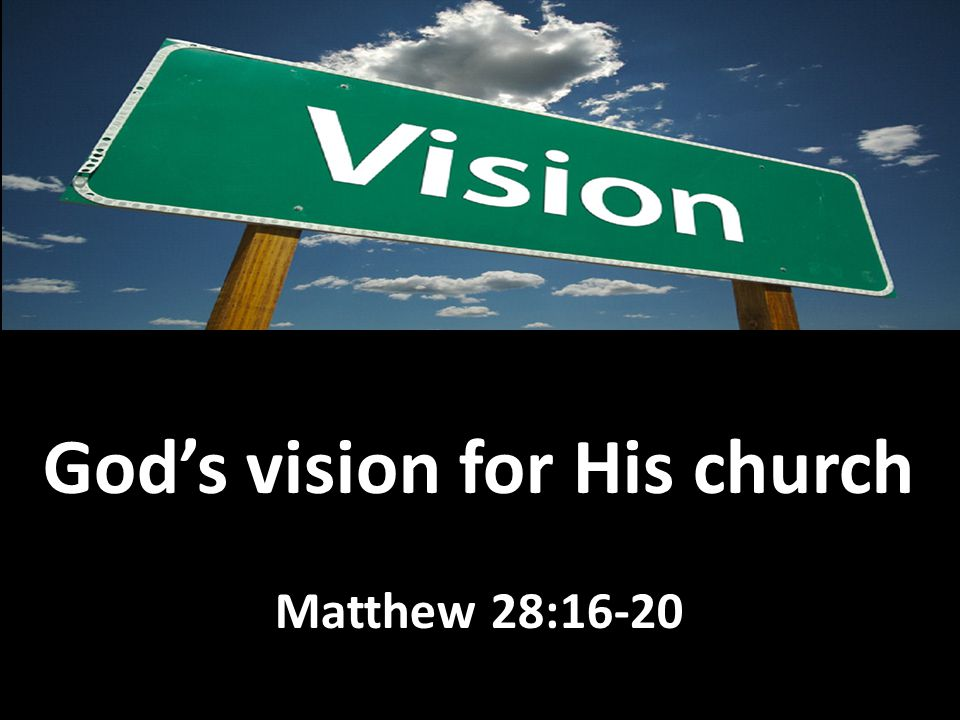 God's vision for His church Matthew 28:16-20