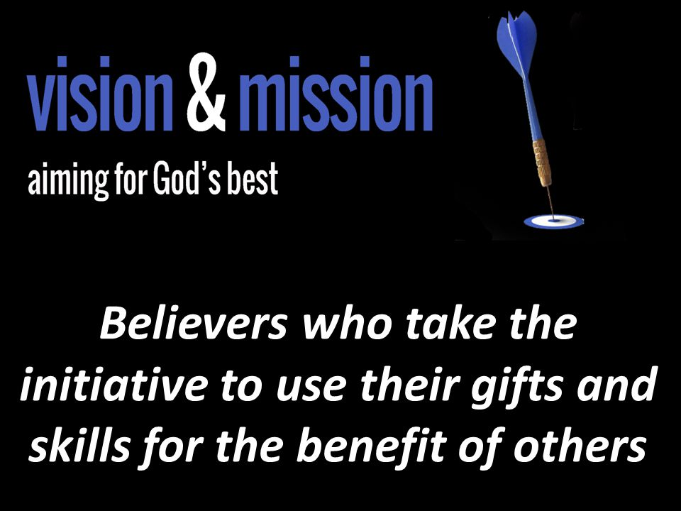 Believers who take the initiative to use their gifts and skills for the benefit of others