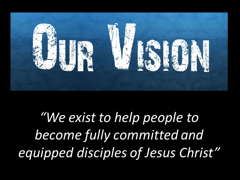 """We exist to help people to become fully committed and equipped disciples of Jesus Christ"""
