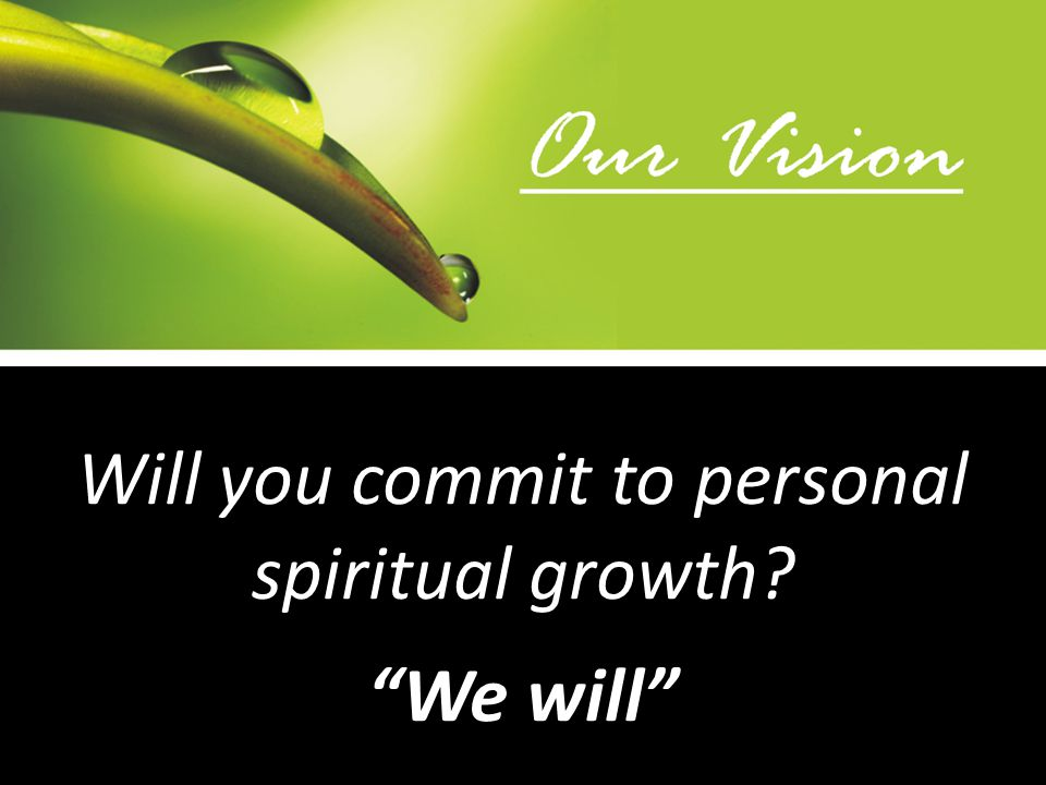 Will you commit to personal spiritual growth We will
