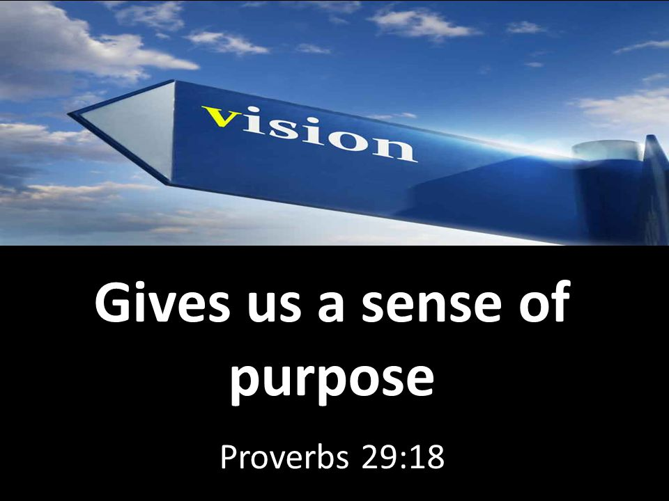 Gives us a sense of purpose Proverbs 29:18