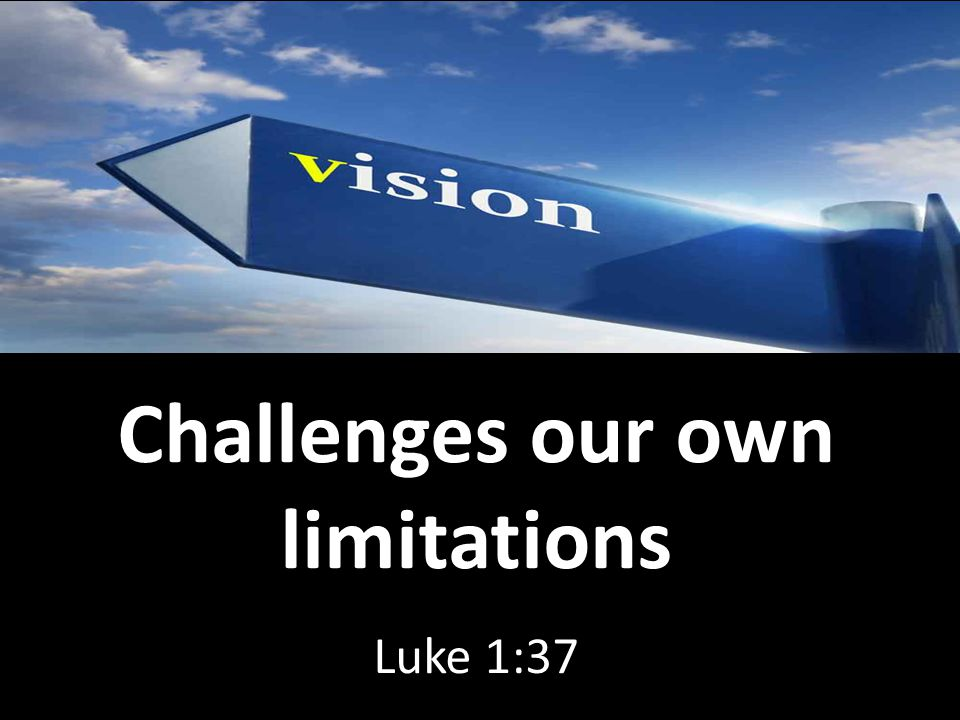 Challenges our own limitations Luke 1:37