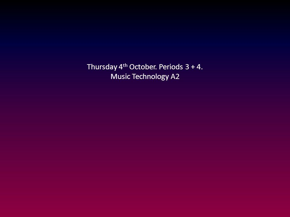 Thursday 4 th October. Periods 3 + 4. Music Technology A2