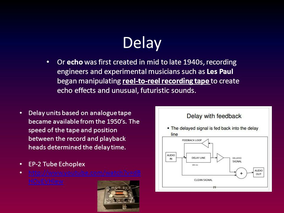 Delay Or echo was first created in mid to late 1940s, recording engineers and experimental musicians such as Les Paul began manipulating reel-to-reel
