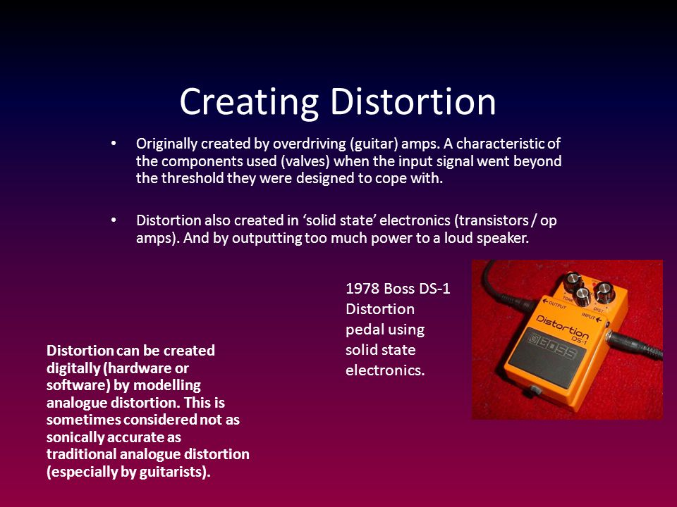 Creating Distortion Originally created by overdriving (guitar) amps.