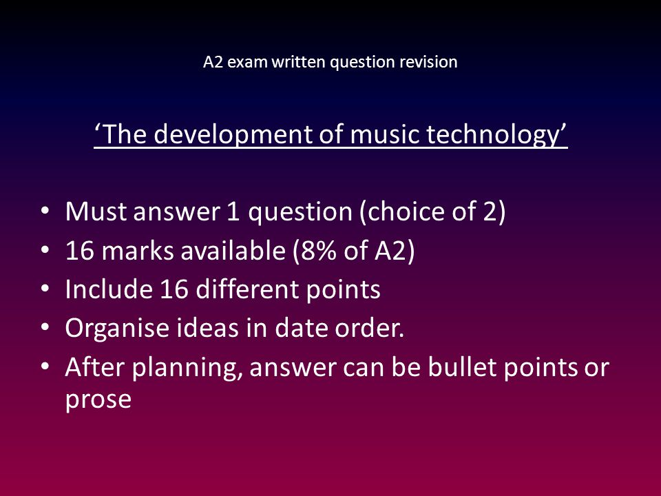 A2 exam written question revision 'The development of music technology' Must answer 1 question (choice of 2) 16 marks available (8% of A2) Include 16
