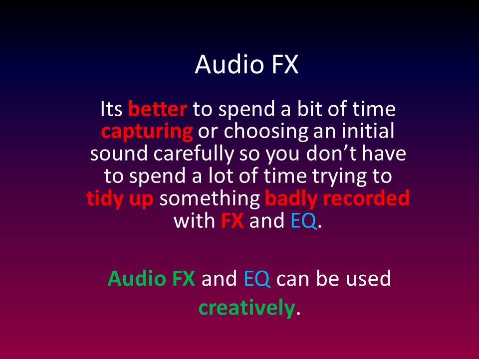 Audio FX Its better to spend a bit of time capturing or choosing an initial sound carefully so you don't have to spend a lot of time trying to tidy up