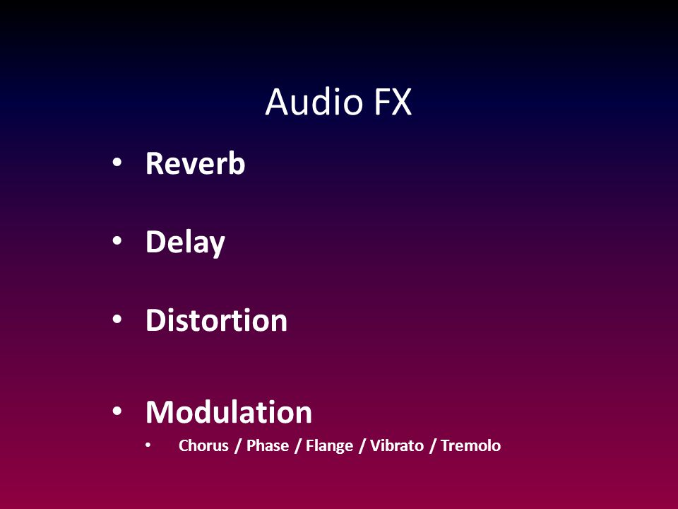 Audio FX Reverb Delay Distortion Modulation Chorus / Phase / Flange / Vibrato / Tremolo