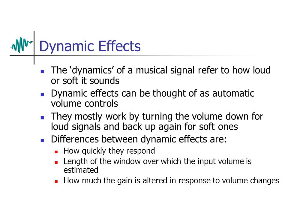 Dynamic Effects The 'dynamics' of a musical signal refer to how loud or soft it sounds Dynamic effects can be thought of as automatic volume controls They mostly work by turning the volume down for loud signals and back up again for soft ones Differences between dynamic effects are: How quickly they respond Length of the window over which the input volume is estimated How much the gain is altered in response to volume changes