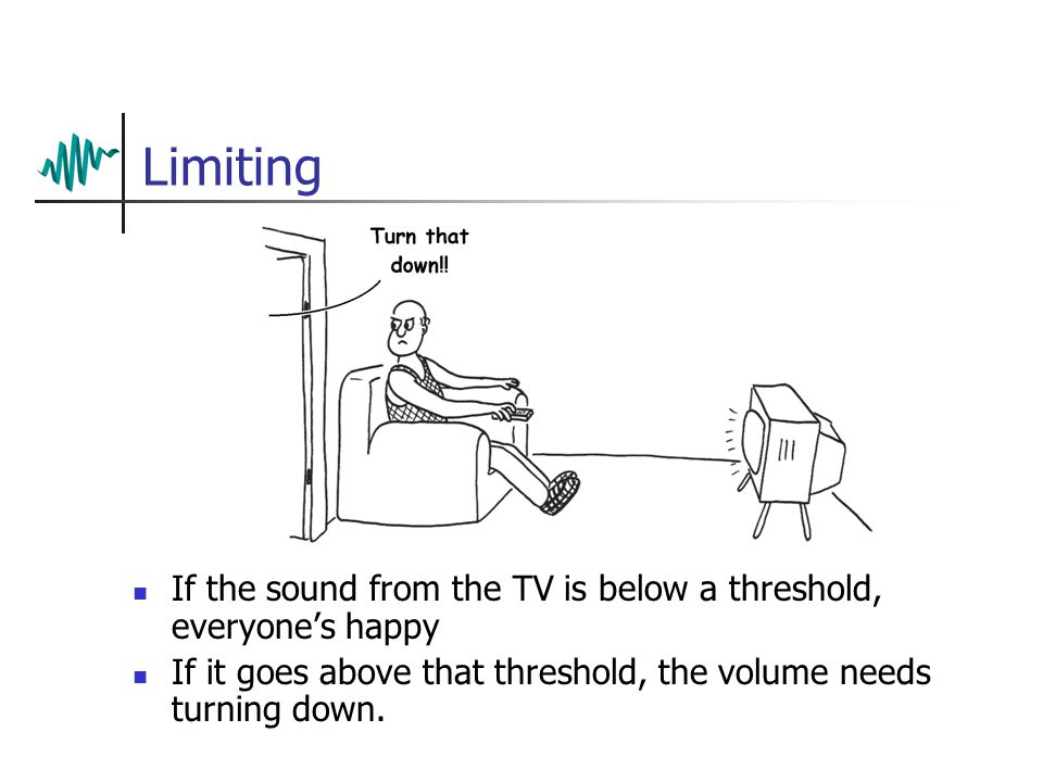 Limiting If the sound from the TV is below a threshold, everyone's happy If it goes above that threshold, the volume needs turning down.