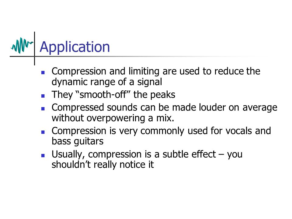 Application Compression and limiting are used to reduce the dynamic range of a signal They smooth-off the peaks Compressed sounds can be made louder on average without overpowering a mix.