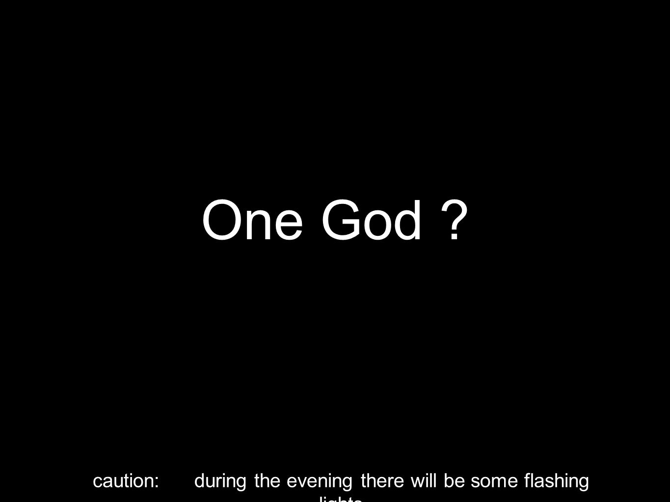 One God ? caution: during the evening there will be some flashing lights