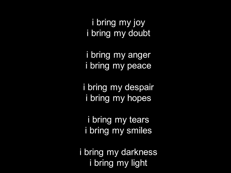 i bring my joy i bring my doubt i bring my anger i bring my peace i bring my despair i bring my hopes i bring my tears i bring my smiles i bring my darkness i bring my light