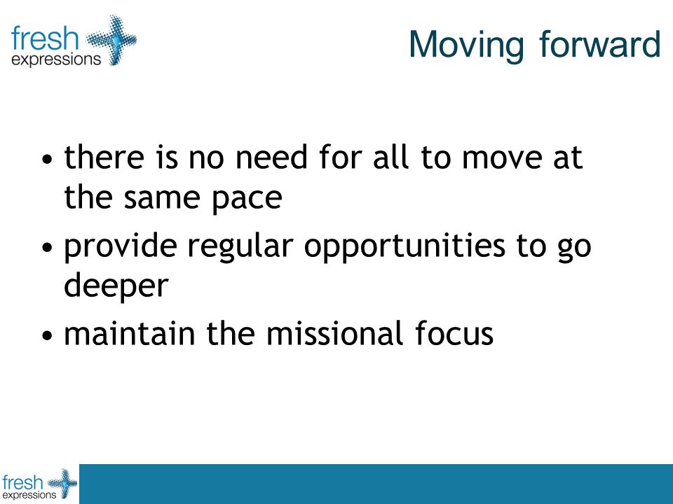 Moving forward there is no need for all to move at the same pace provide regular opportunities to go deeper maintain the missional focus