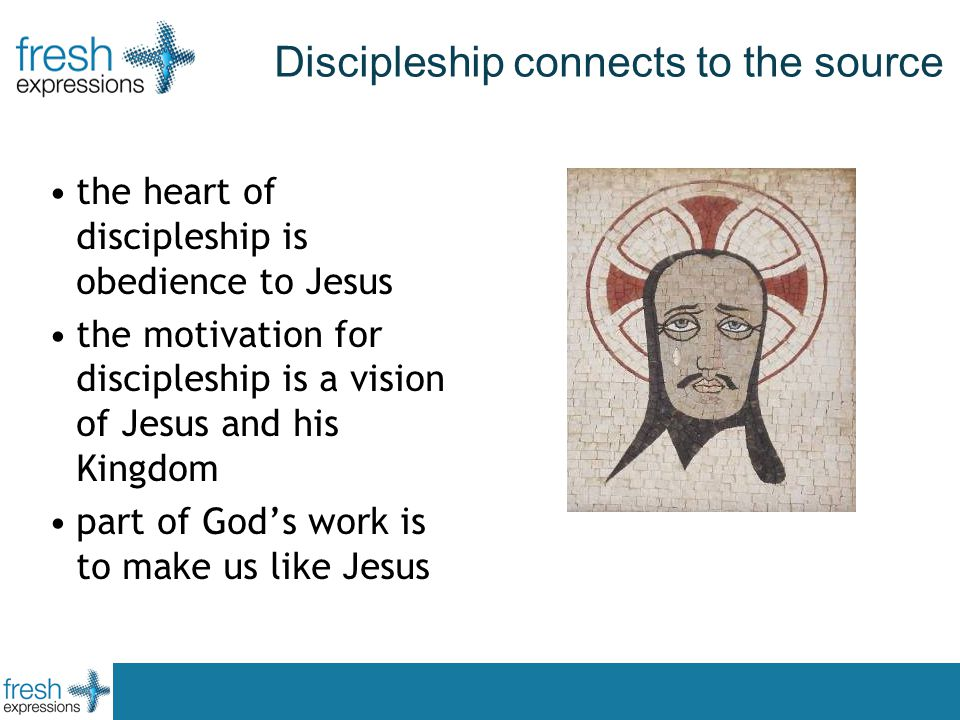 Discipleship connects to the source the heart of discipleship is obedience to Jesus the motivation for discipleship is a vision of Jesus and his Kingdom part of God's work is to make us like Jesus