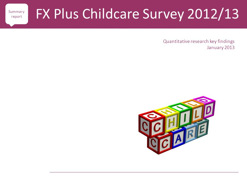 Quantitative research key findings January 2013 FX Plus Childcare Survey 2012/13 Summary report