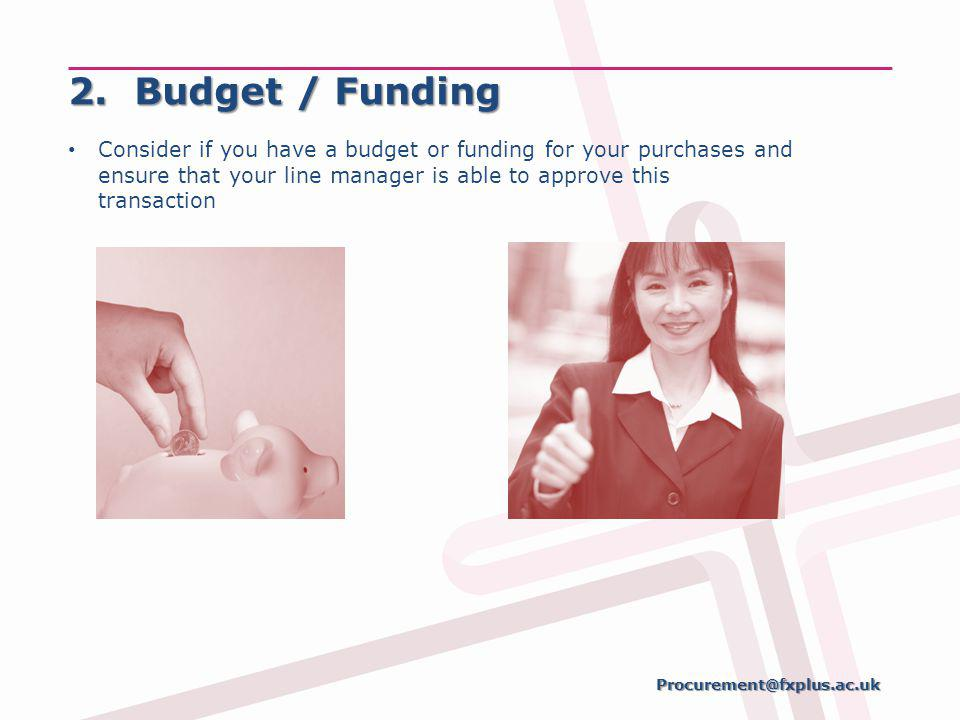 2. Budget / Funding Consider if you have a budget or funding for your purchases and ensure that your line manager is able to approve this transaction