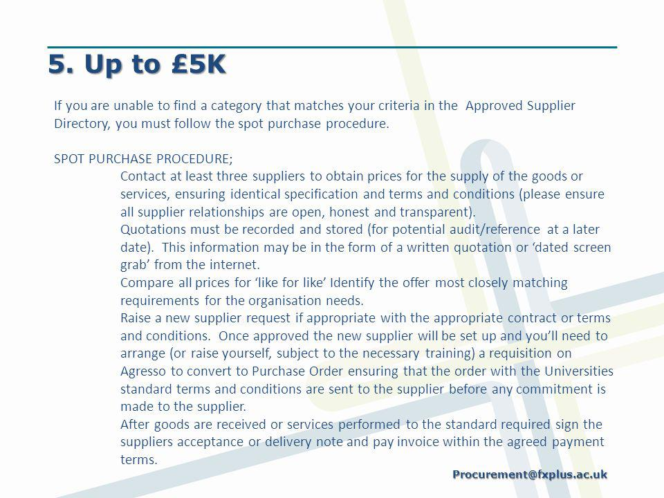 5. Up to £5K If you are unable to find a category that matches your criteria in the Approved Supplier Directory, you must follow the spot purchase pro