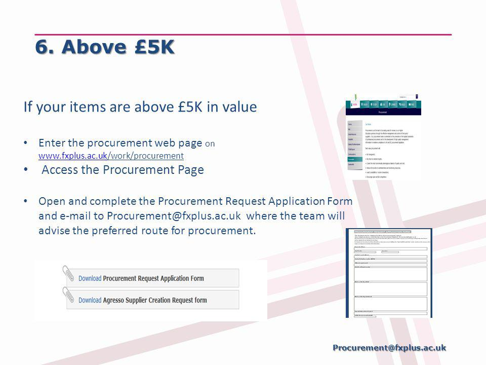 6. Above £5K If your items are above £5K in value Enter the procurement web page on www.fxplus.ac.uk/work/procurement www.fxplus.ac.uk Access the Proc