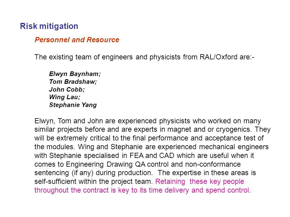 Risk mitigation Personnel and Resource The existing team of engineers and physicists from RAL/Oxford are:- Elwyn Baynham; Tom Bradshaw; John Cobb; Wing Lau; Stephanie Yang Elwyn, Tom and John are experienced physicists who worked on many similar projects before and are experts in magnet and or cryogenics.