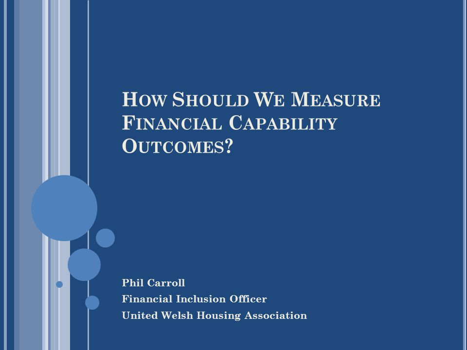 H OW S HOULD W E M EASURE F INANCIAL C APABILITY O UTCOMES ? Phil Carroll Financial Inclusion Officer United Welsh Housing Association