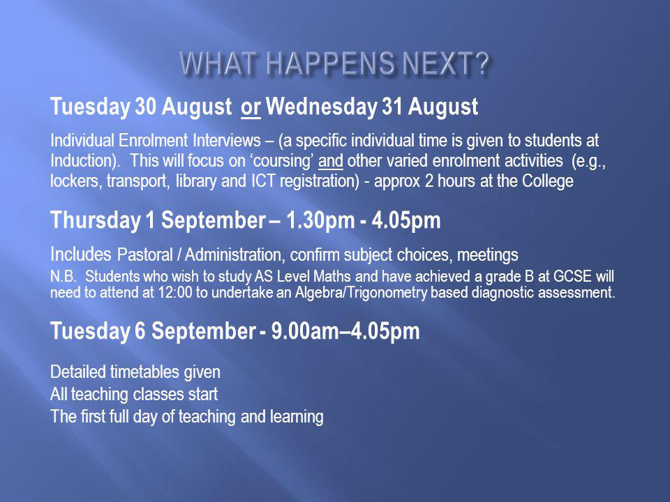 Tuesday 30 August or Wednesday 31 August Individual Enrolment Interviews – (a specific individual time is given to students at Induction).