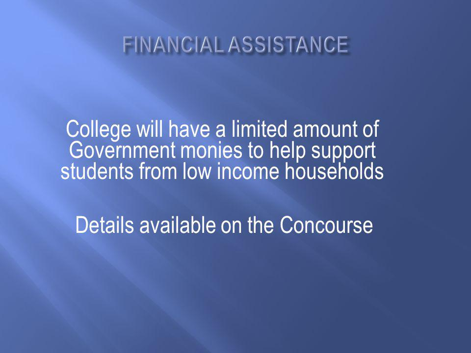 College will have a limited amount of Government monies to help support students from low income households Details available on the Concourse