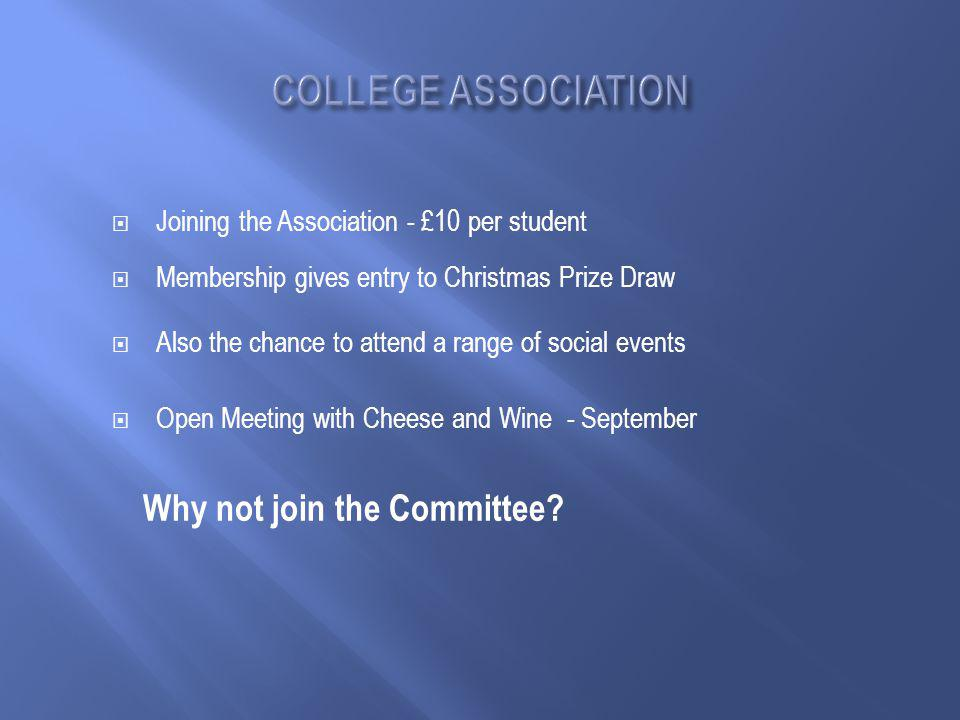  Joining the Association - £10 per student  Membership gives entry to Christmas Prize Draw  Also the chance to attend a range of social events  Open Meeting with Cheese and Wine - September Why not join the Committee