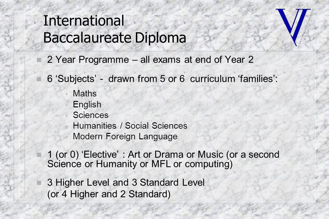 International Baccalaureate Diploma n 2 Year Programme – all exams at end of Year 2 n 6 'Subjects' - drawn from 5 or 6 curriculum 'families': Maths English Sciences Humanities / Social Sciences Modern Foreign Language n 1 (or 0) 'Elective' : Art or Drama or Music (or a second Science or Humanity or MFL or computing) n 3 Higher Level and 3 Standard Level (or 4 Higher and 2 Standard)