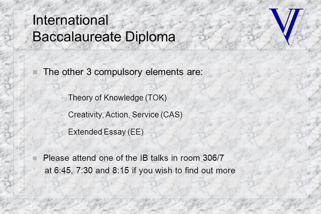 International Baccalaureate Diploma n The other 3 compulsory elements are: Theory of Knowledge (TOK) Creativity, Action, Service (CAS) Extended Essay (EE) n Please attend one of the IB talks in room 306/7 at 6:45, 7:30 and 8:15 if you wish to find out more
