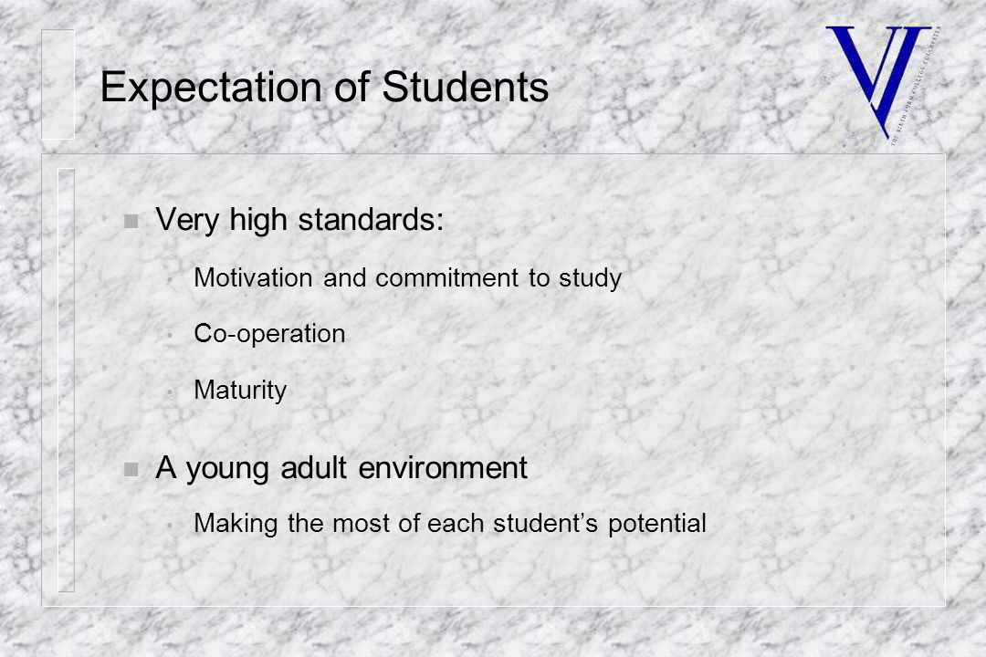 Expectation of Students n Very high standards: Motivation and commitment to study Co-operation Maturity n A young adult environment Making the most of each student's potential