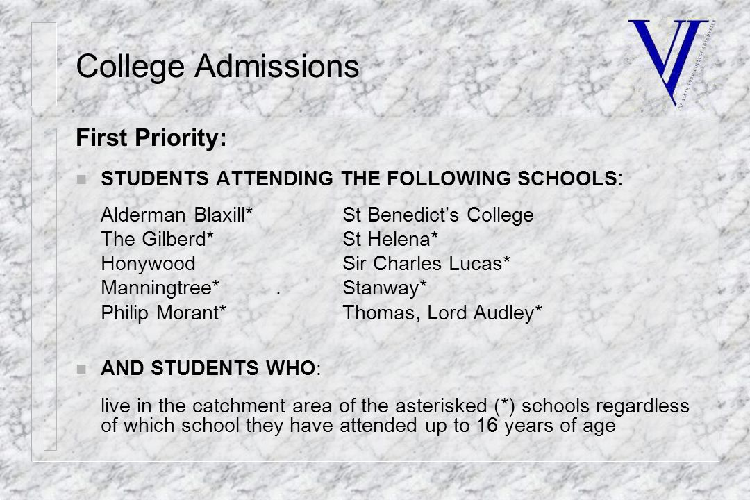 College Admissions First Priority: n STUDENTS ATTENDING THE FOLLOWING SCHOOLS : Alderman Blaxill*St Benedict's College The Gilberd*St Helena* HonywoodSir Charles Lucas* Manningtree*.Stanway* Philip Morant*Thomas, Lord Audley* n AND STUDENTS WHO: live in the catchment area of the asterisked (*) schools regardless of which school they have attended up to 16 years of age