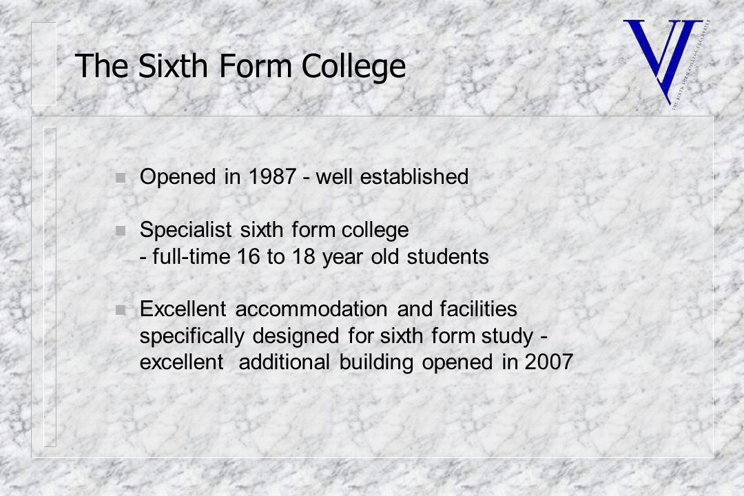 The Sixth Form College n Opened in 1987 - well established n Specialist sixth form college - full-time 16 to 18 year old students n Excellent accommodation and facilities specifically designed for sixth form study - excellent additional building opened in 2007
