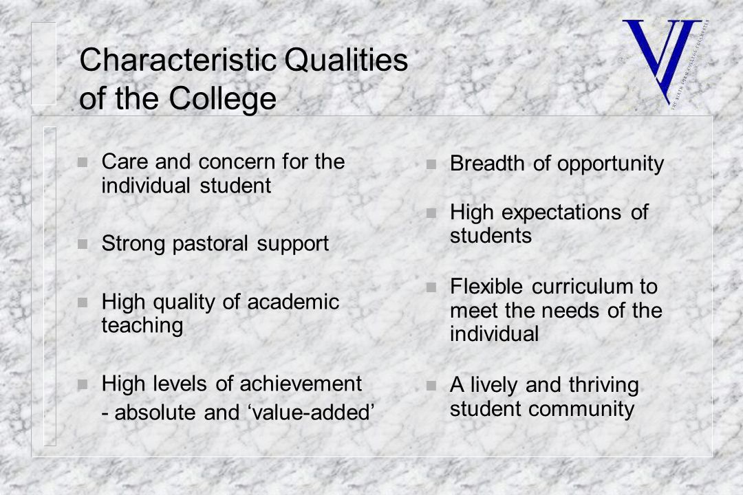 Characteristic Qualities of the College n Care and concern for the individual student n Strong pastoral support n High quality of academic teaching n High levels of achievement - absolute and 'value-added' n Breadth of opportunity n High expectations of students n Flexible curriculum to meet the needs of the individual n A lively and thriving student community