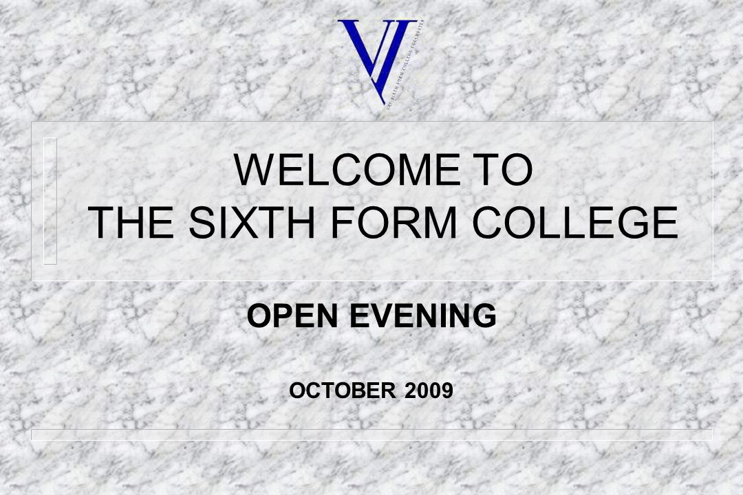WELCOME TO THE SIXTH FORM COLLEGE OPEN EVENING OCTOBER 2009