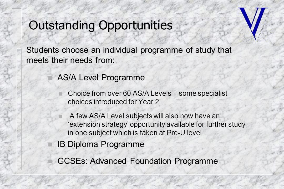 Outstanding Opportunities n AS/A Level Programme n Choice from over 60 AS/A Levels – some specialist choices introduced for Year 2 n A few AS/A Level subjects will also now have an 'extension strategy' opportunity available for further study in one subject which is taken at Pre-U level n IB Diploma Programme n GCSEs: Advanced Foundation Programme Students choose an individual programme of study that meets their needs from: